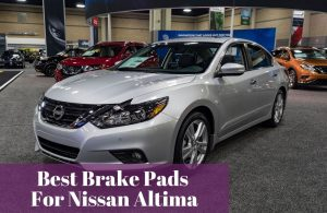 Choosing the most popular and used brake pads for your Nissan Altima.